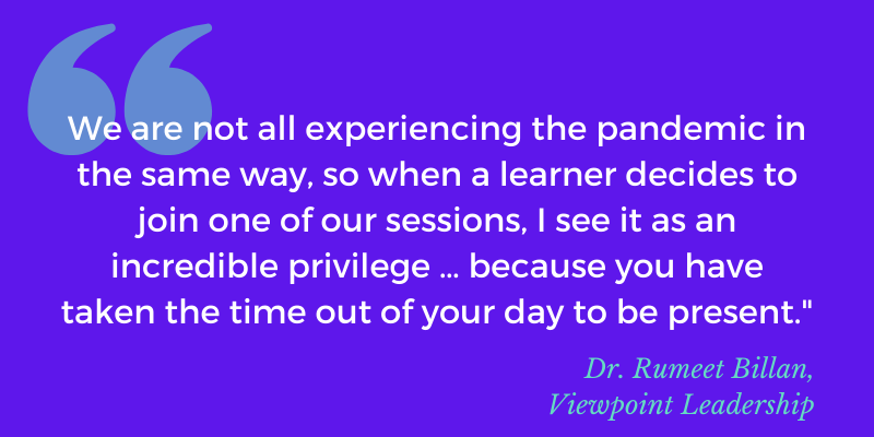 """Quote: We are not all experiencing the pandemic in the same way, so when a learner decides to join one of our sessions, I see it as an incredible privilege … because you have taken the time out of your day to be present."""""""